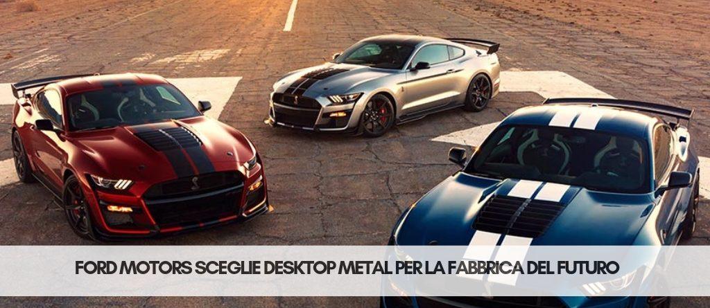 Ford motors e desktop metal   Stampa 3D Selltek Srl