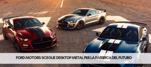 Ford motors e desktop metal | Stampa 3D Selltek Srl